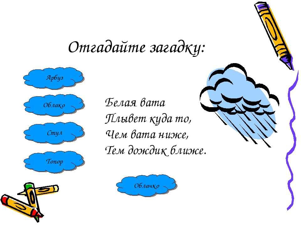Отгадайте загадку: Арбуз Облако Стул Топор Белая вата Плывет куда то, Чем ват...