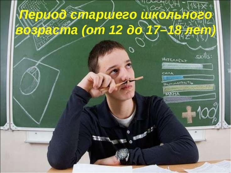Период старшего школьного возраста (от 12 до 17–18 лет)