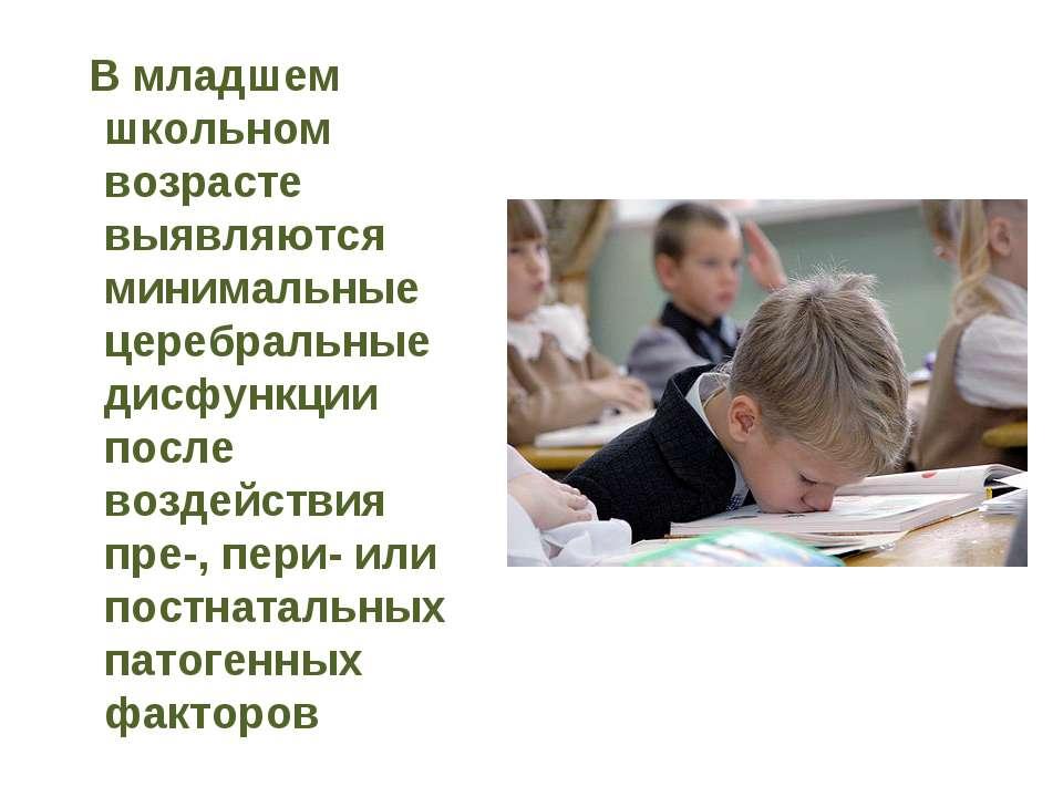В младшем школьном возрасте выявляются минимальные церебральные дисфункции по...