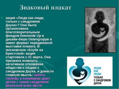 Знаковый плакат акция «Люди как люди, только с синдромом Дауна»? Она была орг...