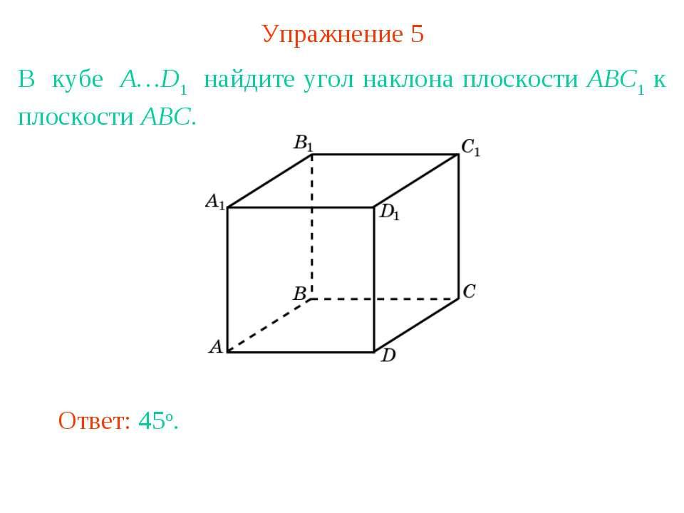 Упражнение 5 В кубе A…D1 найдите угол наклона плоскости ABC1 к плоскости ABC....