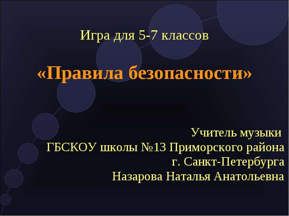 Игра для 5-7 классов «Правила безопасности» Учитель музыки ГБСКОУ школы №13 П...