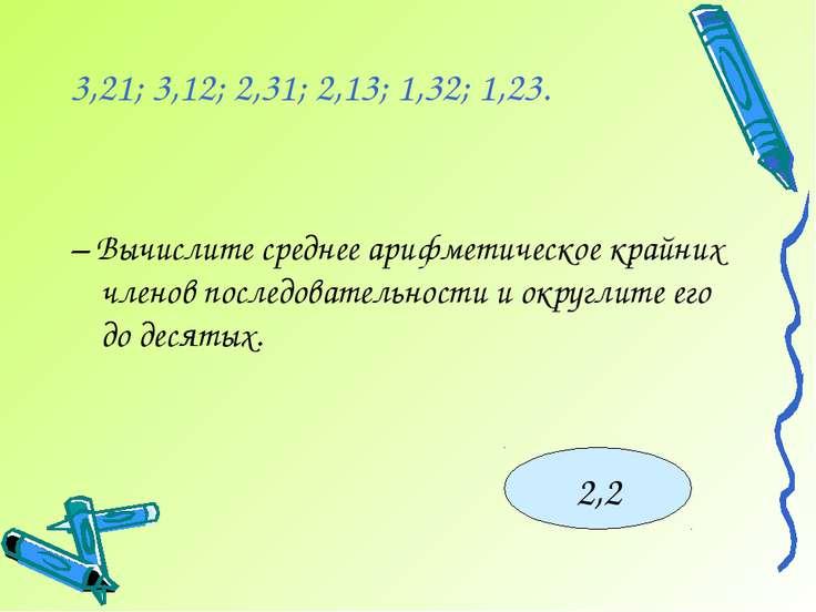 3,21; 3,12; 2,31; 2,13; 1,32; 1,23. – Вычислите среднее арифметическое крайни...
