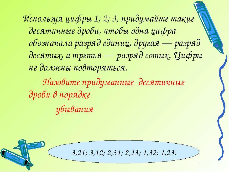 Используя цифры 1; 2; 3, придумайте такие десятичные дроби, чтобы одна цифра ...