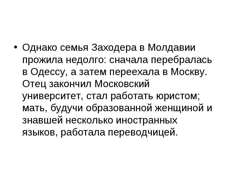 Однако семья Заходера в Молдавии прожила недолго: сначала перебралась в Одесс...