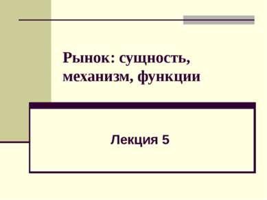 Рынок: сущность, механизм, функции Лекция 5