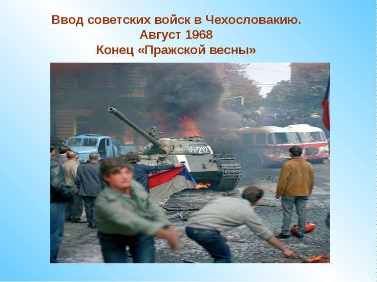 Ввод советских войск в Чехословакию. Август 1968 Конец «Пражской весны»
