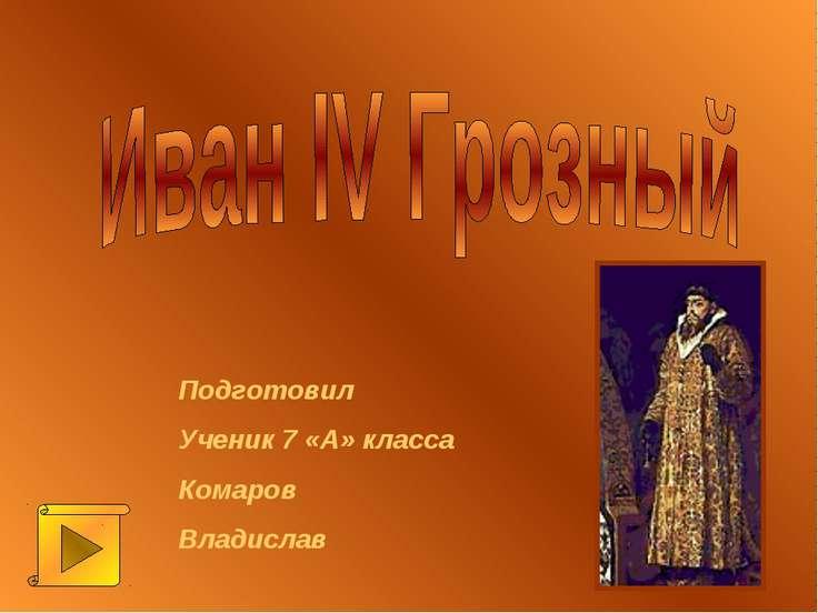 Подготовил Ученик 7 «А» класса Комаров Владислав
