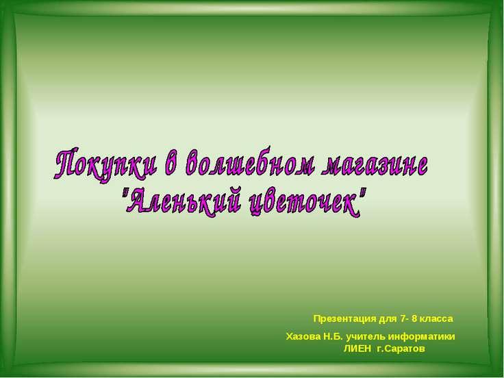 Презентация для 7- 8 класса Хазова Н.Б. учитель информатики ЛИЕН г.Саратов