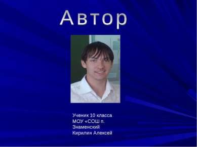 Ученик 10 класса МОУ «СОШ п. Знаменский Кирилин Алексей