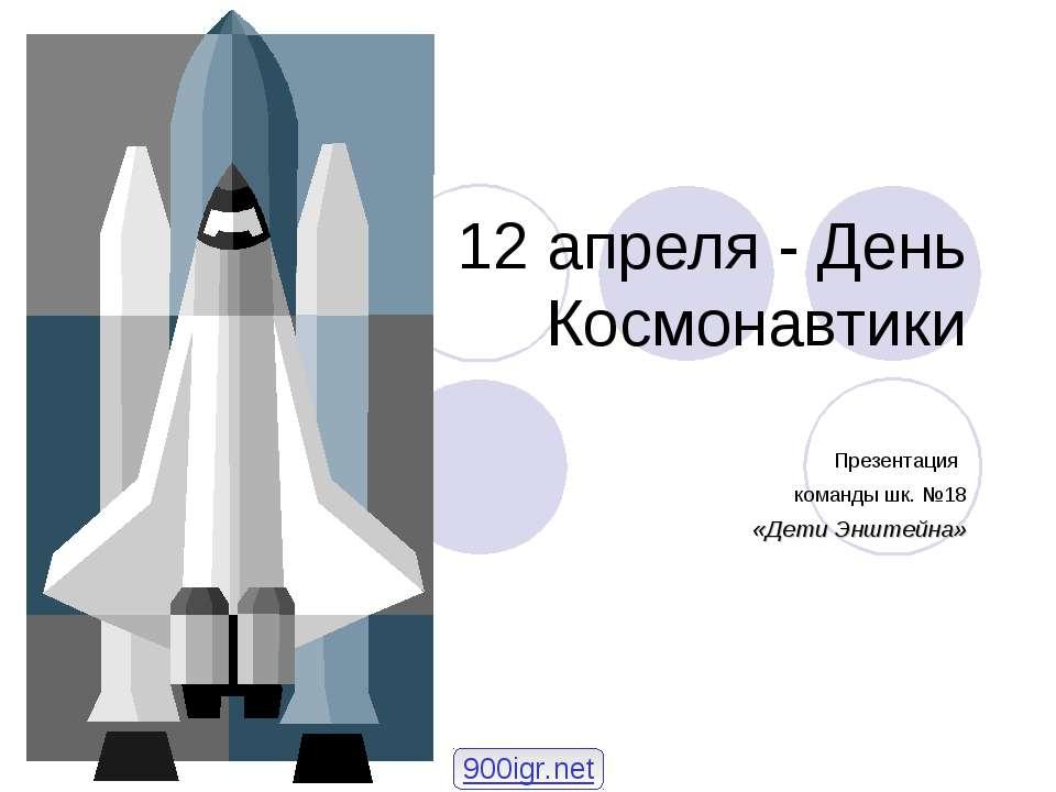 12 апреля - День Космонавтики Презентация команды шк. №18 «Дети Энштейна» 900...