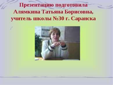 Презентацию подготовила Алямкина Татьяна Борисовна, учитель школы №30 г. Сара...