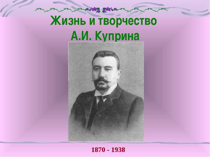 Жизнь и творчество А.И. Куприна 1870 - 1938