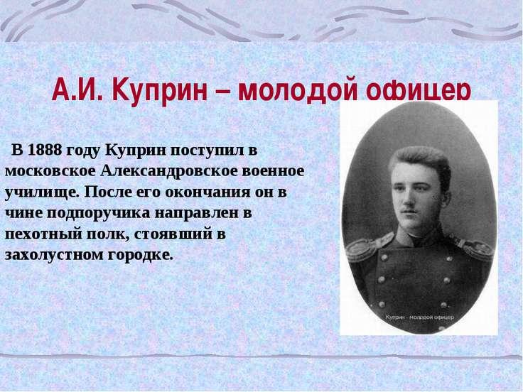 А.И. Куприн – молодой офицер В 1888 году Куприн поступил в московское Алексан...
