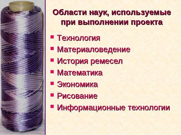 Области наук, используемые при выполнении проекта Технология Материаловедение...
