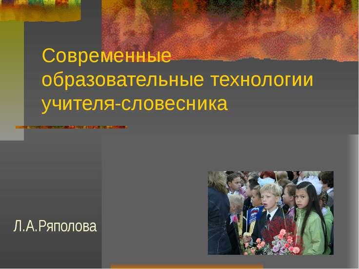 Современные образовательные технологии учителя-словесника Л.А.Ряполова