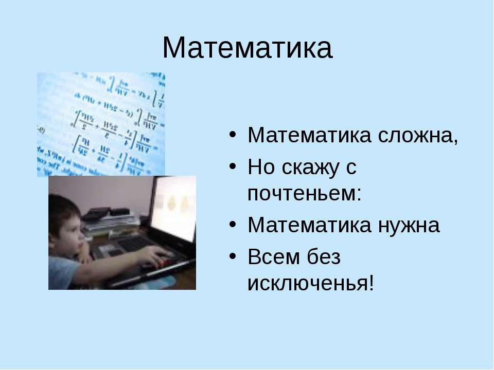 Математика Математика сложна, Но скажу с почтеньем: Математика нужна Всем без...