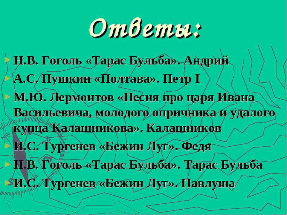 Ответы: Н.В. Гоголь «Тарас Бульба». Андрий А.С. Пушкин «Полтава». Петр I М.Ю....