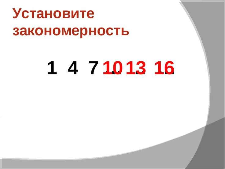 Установите закономерность 1 4 7 … … … 13 16 10