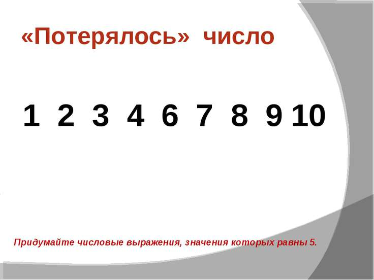 «Потерялось» число 1 2 3 4 6 7 8 9 10 Придумайте числовые выражения, значения...