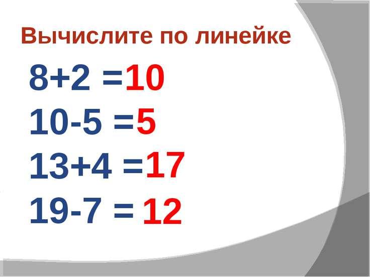 Вычислите по линейке 8+2 = 10-5 = 13+4 = 19-7 = 10 5 17 12