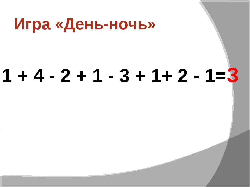 Игра «День-ночь» 1 + 4 - 2 + 1 - 3 + 1+ 2 - 1= 3