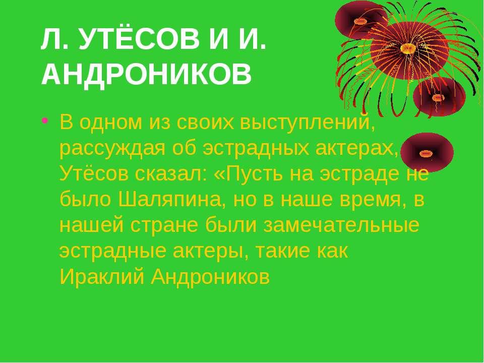 Л. УТЁСОВ И И. АНДРОНИКОВ В одном из своих выступлений, рассуждая об эстрадны...