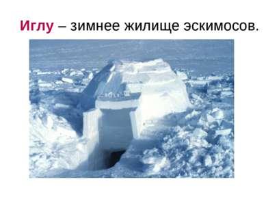 Иглу – зимнее жилище эскимосов.