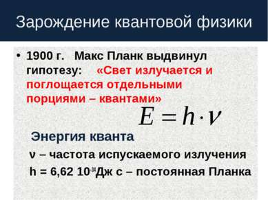 Зарождение квантовой физики 1900 г. Макс Планк выдвинул гипотезу: «Свет излуч...