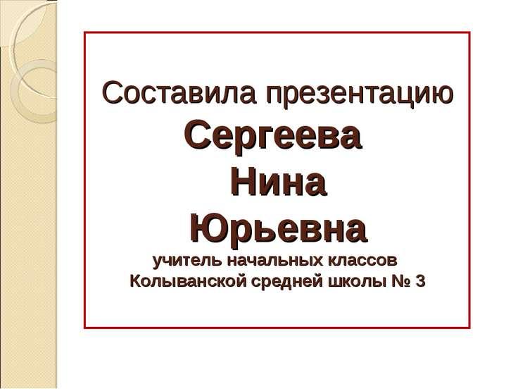 Составила презентацию Сергеева Нина Юрьевна учитель начальных классов Колыван...