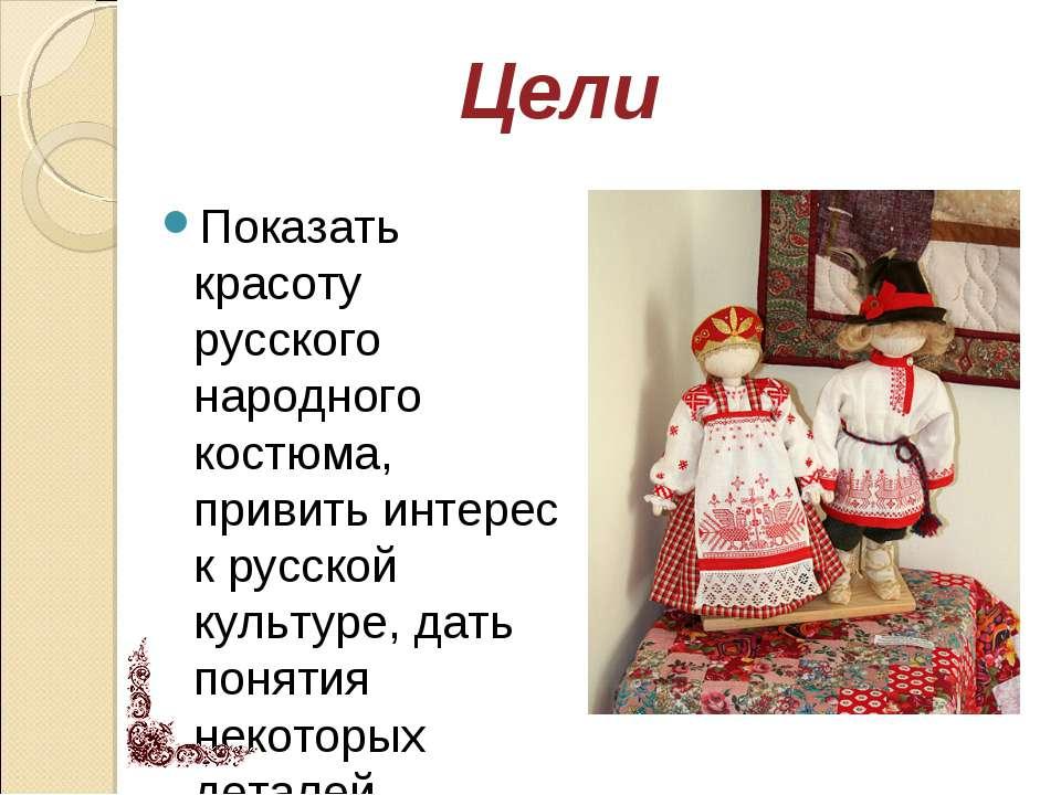 Показать красоту русского народного костюма, привить интерес к русской культу...