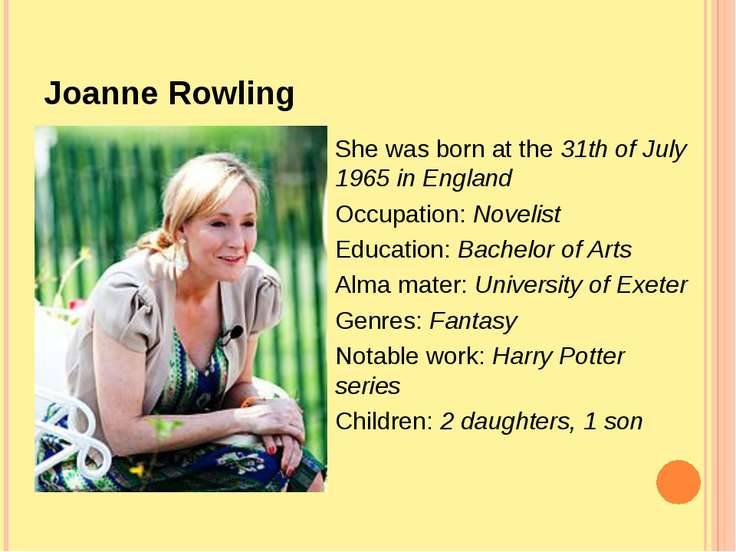 Joanne Rowling She was born at the 31th of July 1965 in England Occupation: N...