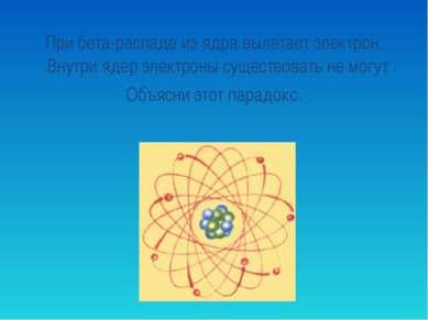 При бета-распаде из ядра вылетает электрон. Внутри ядер электроны существоват...