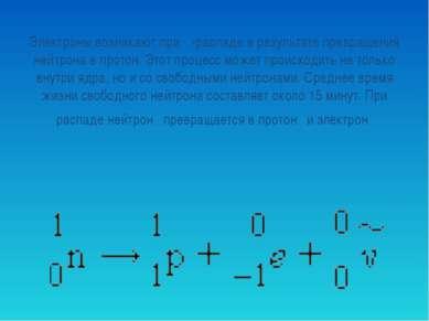 Электроны возникают при β-распаде в результате превращения нейтрона в протон....