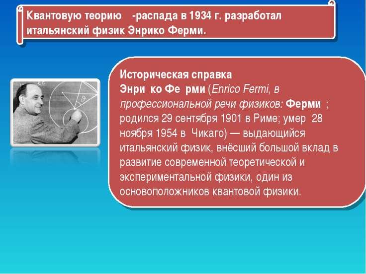 Квантовую теорию β-распада в 1934 г. разработал итальянский физик Энрико Ферм...