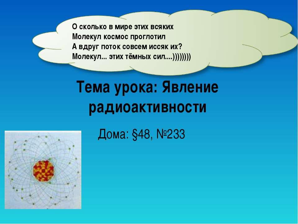 Тема урока: Явление радиоактивности Дома: §48, №233