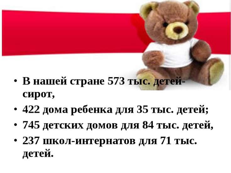В нашей стране 573 тыс. детей-сирот, 422 дома ребенка для 35 тыс. детей; 745 ...