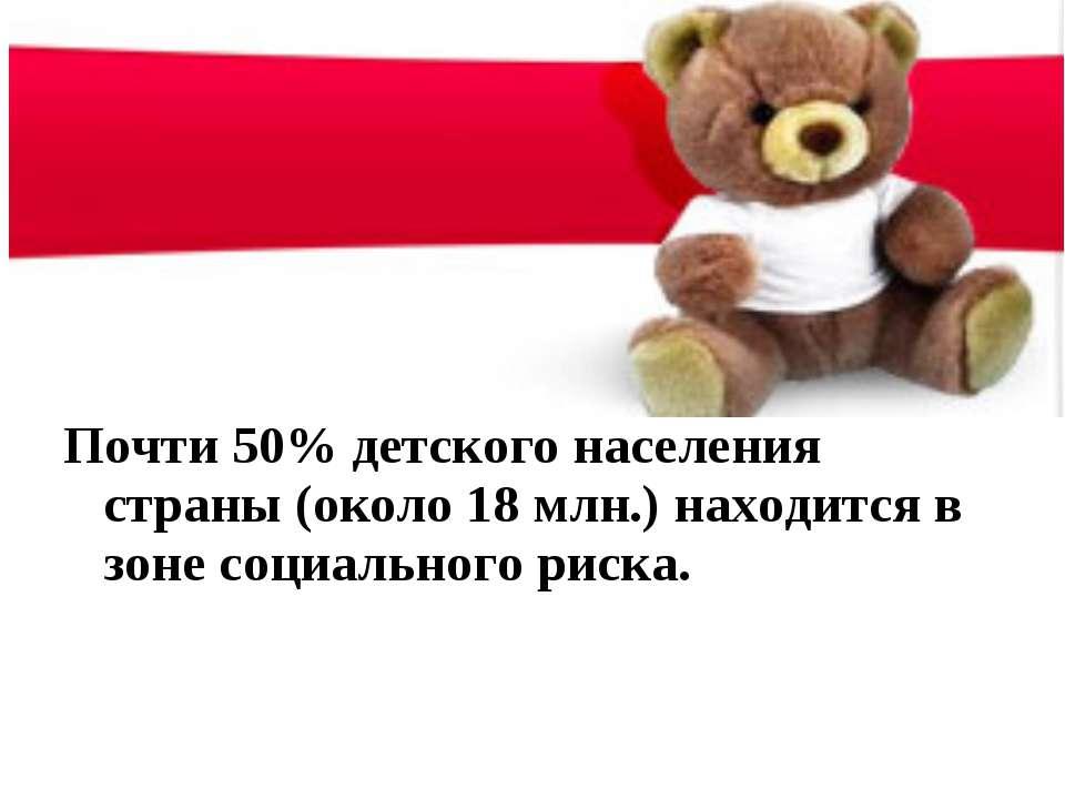 Почти 50% детского населения страны (около 18 млн.) находится в зоне социальн...