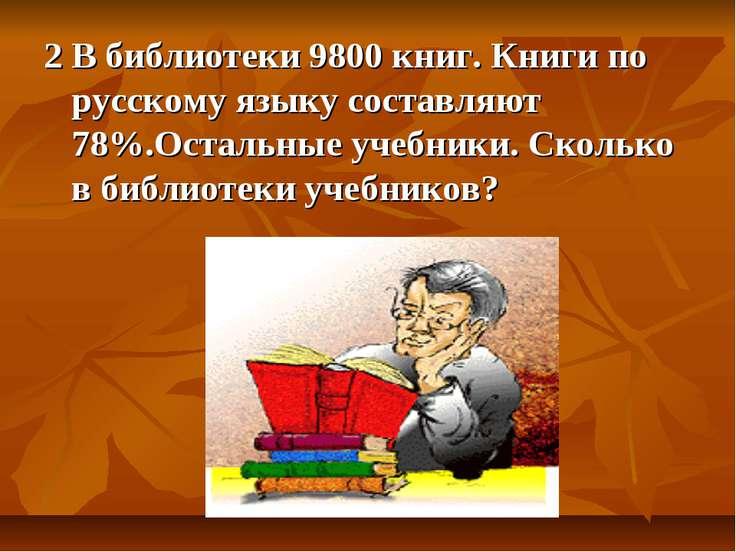 2 В библиотеки 9800 книг. Книги по русскому языку составляют 78%.Остальные уч...
