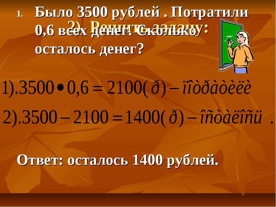 2). Решить задачу: Было 3500 рублей . Потратили 0,6 всех денег. Сколько остал...