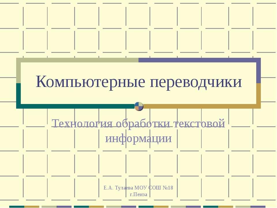 Е.А. Тулаева МОУ СОШ №18 г.Пенза Компьютерные переводчики Технология обработк...