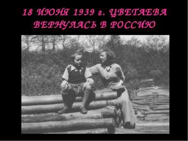 18 ИЮНЯ 1939 г. ЦВЕТАЕВА ВЕРНУЛАСЬ В РОССИЮ