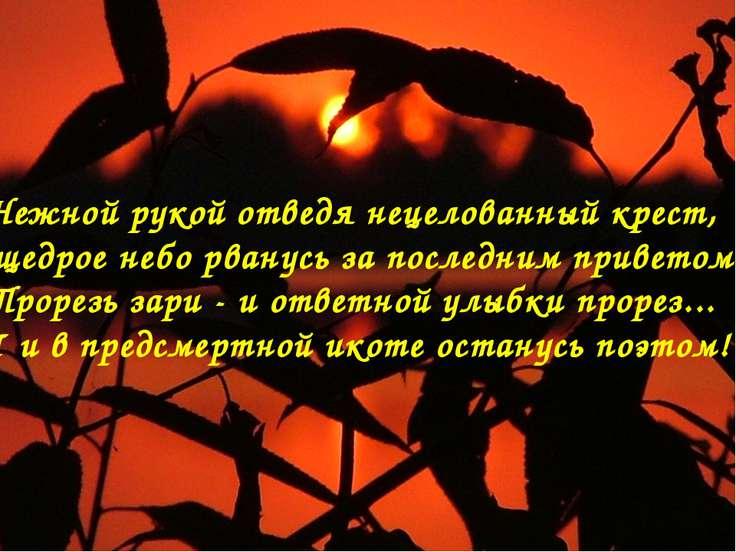 Нежной рукой отведя нецелованный крест, В щедрое небо рванусь за последним пр...