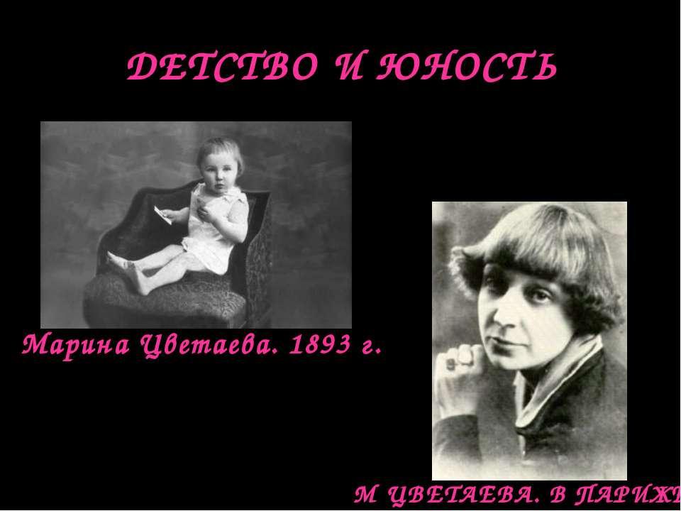 ДЕТСТВО И ЮНОСТЬ Марина Цветаева. 1893 г. М ЦВЕТАЕВА. В ПАРИЖЕ