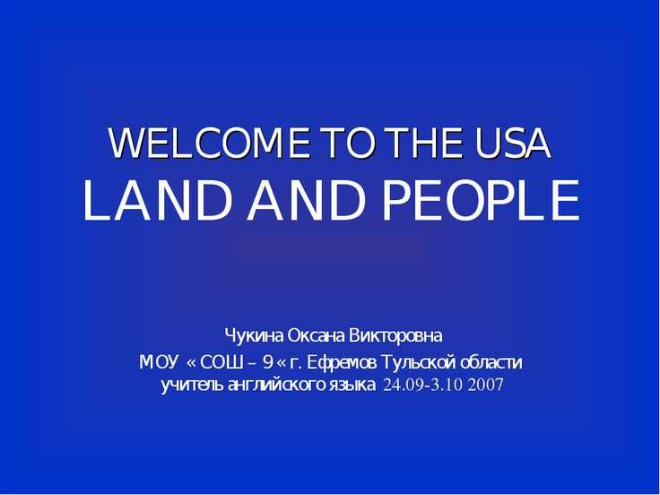 WELCOME TO THE USA LAND AND PEOPLE Чукина Оксана Викторовна МОУ « СОШ – 9 « г...