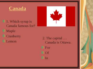 Canada 1. Which syrup is Canada famous for? Maple Cranberry Lemon 2. The capi...