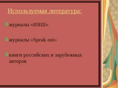 Используемая литература: журналы «ИЯШ» журналы «Speak out» книги российских и...