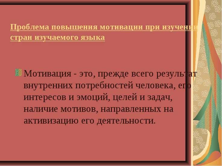 Проблема повышения мотивации при изучении стран изучаемого языка Мотивация - ...