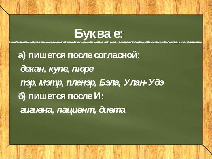 Буква е: а) пишется после согласной: декан, купе, пюре пэр, мэтр, пленэр, Бэл...