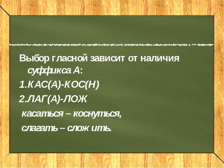 Выбор гласной зависит от наличия суффикса А: КАС(А)-КОС(Н) ЛАГ(А)-ЛОЖ касатьс...